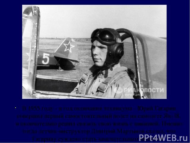 В 1955 году - в год окончания техникума - Юрий Гагарин совершил первый самостоятельный полет на самолете Як-18, и окончательно решил связать свою жизнь с авиацией. Именно тогда летчик-инструктор Дмитрий Мартынов сказал, что Гагарину суждено стать за…