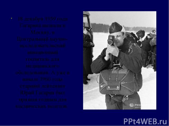 18 декабря 1959 года Гагарина вызвали в Москву, в Центральный научно- исследовательский авиационный госпиталь для медицинского обследования. А уже в начале 1960 года старший лейтенант Юрий Гагарин был признан годным для космических полетов.