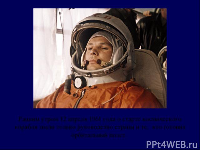 Ранним утром 12 апреля 1961 года о старте космического корабля знали только руководство страны и те, кто готовил орбитальный полет.