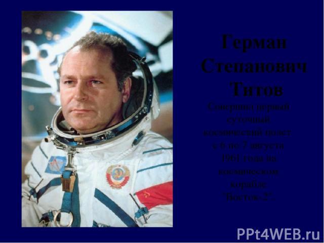 Герман Степанович Титов Совершил первый суточный космический полет с 6 по 7 августа 1961 года на космическом корабле