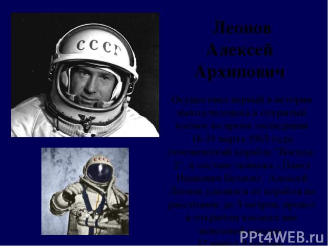 Леонов Алексей Архипович Осуществил первый в истории выход человека в открытый космос во время экспедиции 18-19 марта 1965 года (космический корабль