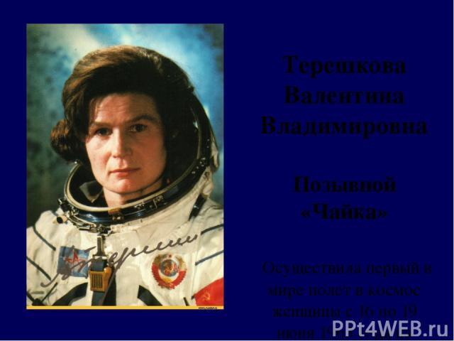 Терешкова Валентина Владимировна Позывной «Чайка» Осуществила первый в мире полет в космос женщины с 16 по 19 июня 1963 года на космическом корабле
