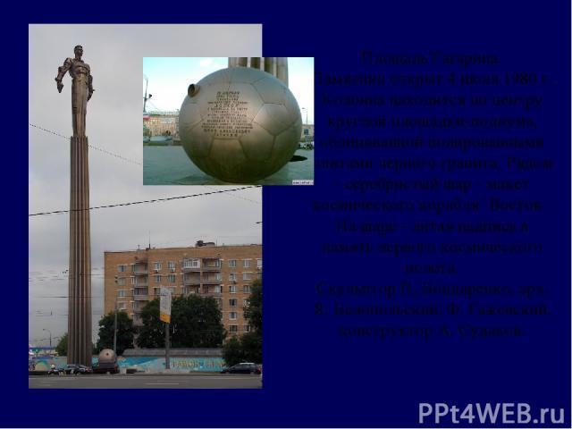 Площадь Гагарина. Памятник открыт 4 июля 1980 г. Колонна находится по центру круглой площадки-подиума, облицованной полированными плитами черного гранита. Рядом - серебристый шар - макет космического корабля `Восток`. На шаре - литая надпись в памят…
