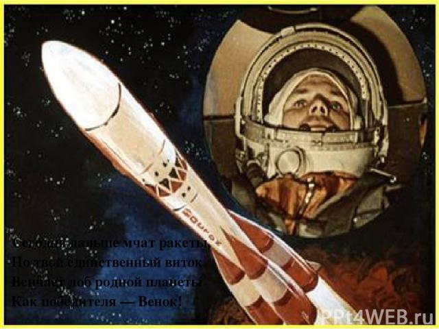 Сегодня дальше мчат ракеты, Но твой единственный виток Венчает лоб родной планеты Как победителя — Венок!