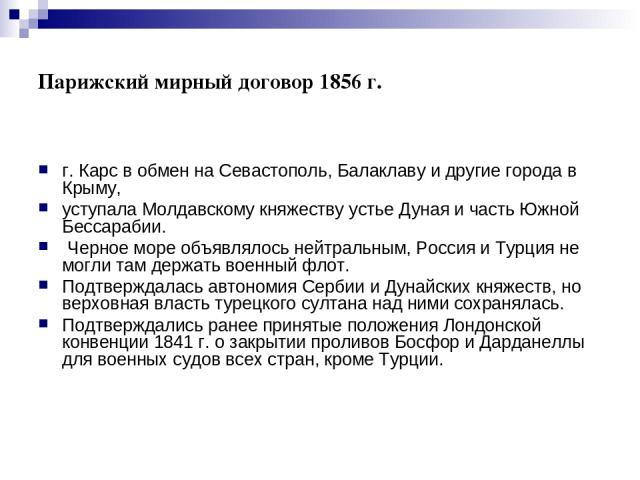 Парижский мирный договор 1856 г. г. Карс в обмен на Севастополь, Балаклаву и другие города в Крыму, уступала Молдавскому княжеству устье Дуная и часть Южной Бессарабии. Черное море объявлялось нейтральным, Россия и Турция не могли там держать военн…