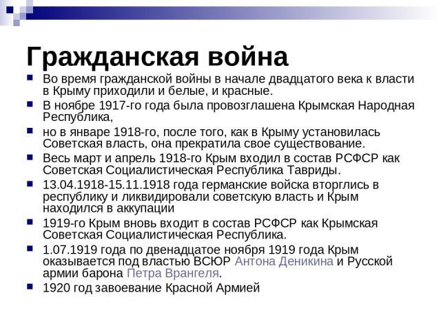 Гражданская война Во время гражданской войны в начале двадцатого века к власти в Крыму приходили и белые, и красные. В ноябре 1917-го года была провозглашена Крымская Народная Республика, но в январе 1918-го, после того, как в Крыму установилась Сов…