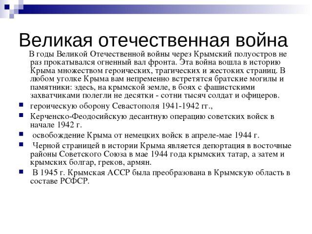 Великая отечественная война В годы Великой Отечественной войны через Крымский полуостров не раз прокатывался огненный вал фронта. Эта война вошла в историю Крыма множеством героических, трагических и жестоких страниц. В любом уголке Крыма вам непрем…