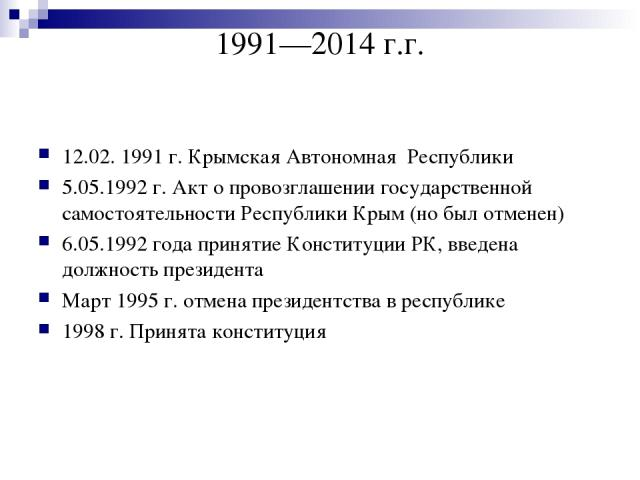 1991—2014 г.г. 12.02. 1991г. Крымская Автономная Республики 5.05.1992 г. Акт о провозглашении государственной самостоятельности Республики Крым (но был отменен) 6.05.1992 года принятие Конституции РК, введена должность президента Март 1995 г. отмен…