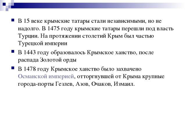 В 15 веке крымские татары стали независимыми, но не надолго. В 1475 году крымские татары перешли под власть Турции. На протяжении столетий Крым был частью Турецкой империи В 1443 году образовалось Крымское ханство, после распада Золотой орды В1478 …