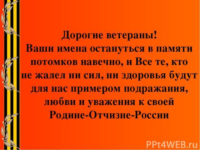 Дорогие ветераны! Ваши имена остануться в памяти потомков навечно, и Все те, кто не жалел ни сил, ни здоровья будут для нас примером подражания, любви и уважения к своей Родине-Отчизне-России