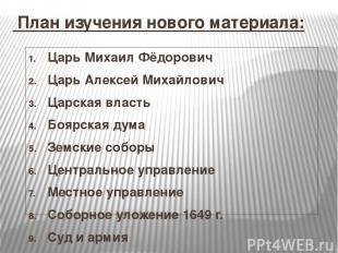 План изучения нового материала: Царь Михаил Фёдорович Царь Алексей Михайлович Ц