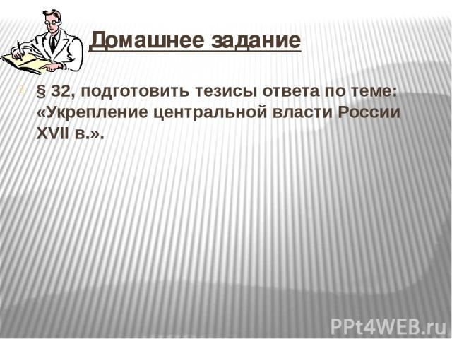 Домашнее задание §32, подготовить тезисы ответа по теме: «Укрепление центральной власти России XVIIв.».