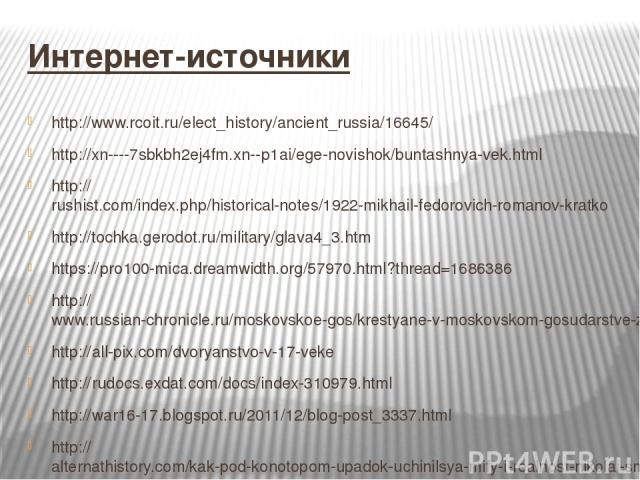Интернет-источники http://www.rcoit.ru/elect_history/ancient_russia/16645/ http://xn----7sbkbh2ej4fm.xn--p1ai/ege-novishok/buntashnya-vek.html http://rushist.com/index.php/historical-notes/1922-mikhail-fedorovich-romanov-kratko http://tochka.gerodot…
