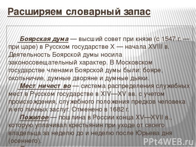 Расширяем словарный запас Боярская дума— высший совет при князе (с 1547г.— при царе) в Русском государстве X— начала XVIIIв. Деятельность Боярской думы носила законосовещательный характер. В Московском государстве членами Боярской думы бы…