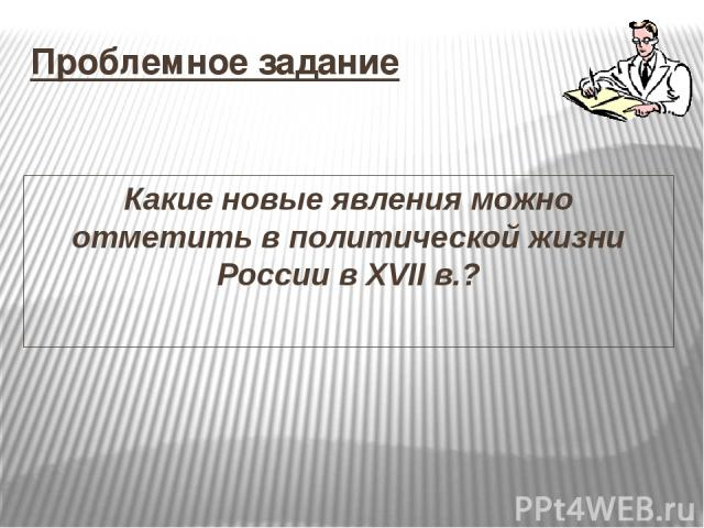 Проблемное задание Какие новые явления можно отметитьв политической жизни России в XVII в.?