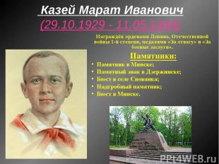 Казей Марат Иванович (29.10.1929 - 11.05.1944) Награждён орденами Ленина, Отечес