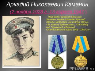 Аркадий Николаевич Каманин (2 ноября 1928 г.-13 апреля 1947 ) Награждён орденом