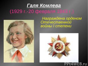 Галя Комлева (1929 г.-20 февраля 1943 г.) Награждена орденом Отечественной войны