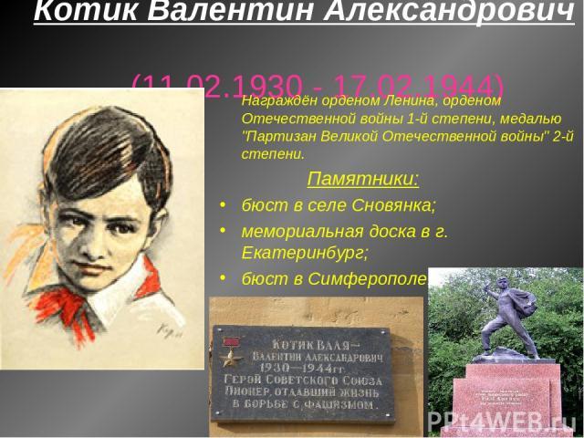 Котик Валентин Александрович (11.02.1930 - 17.02.1944) Награждён орденом Ленина, орденом Отечественной войны 1-й степени, медалью