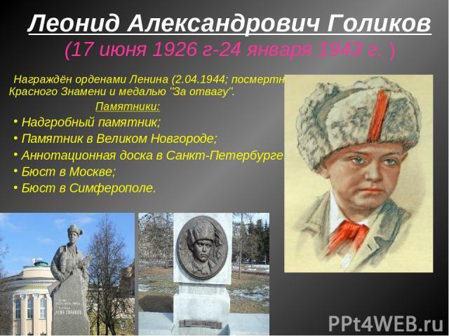 Леонид Александрович Голиков (17 июня 1926 г-24 января 1943 г. ) Награждён орденами Ленина (2.04.1944; посмертно), Красного Знамени и медалью