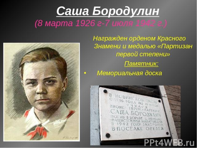 Саша Бородулин (8 марта 1926 г-7 июля 1942 г.) Награжден орденом Красного Знамени и медалью «Партизан первой степени» Памятник: Мемориальная доска