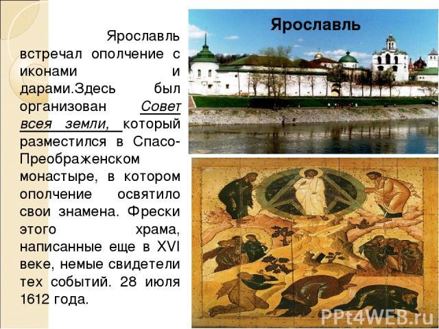 Ярославль встречал ополчение с иконами и дарами.Здесь был организован Совет всея земли, который разместился в Спасо-Преображенском монастыре, в котором ополчение освятило свои знамена. Фрески этого храма, написанные еще в XVI веке, немые свидетели т…