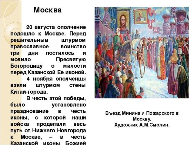 20 августа ополчение подошло к Москве. Перед решительным штурмом православное воинство три дня постилось и молило Пресвятую Богородицу о милости перед Казанской Ее иконой. 4 ноября ополченцы взяли штурмом стены Китай-города. В честь этой победы, был…