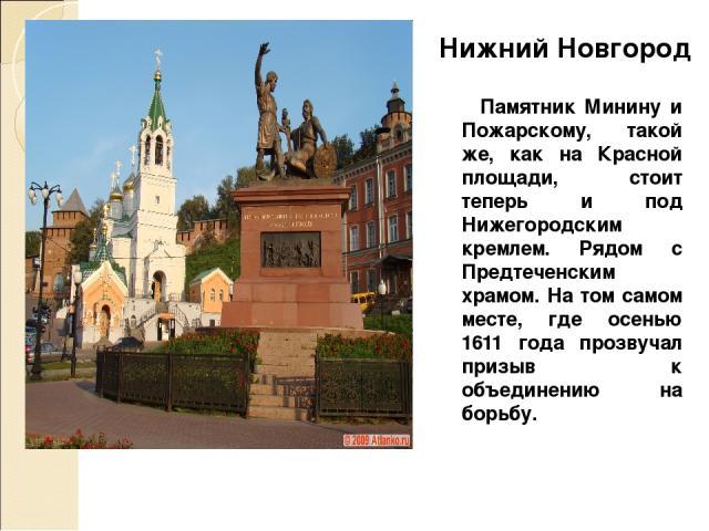 Памятник Минину и Пожарскому, такой же, как на Красной площади, стоит теперь и под Нижегородским кремлем. Рядом с Предтеченским храмом. На том самом месте, где осенью 1611 года прозвучал призыв к объединению на борьбу. Нижний Новгород