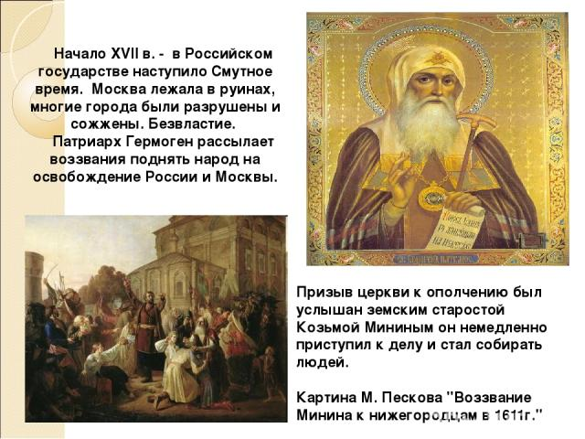 Начало XVII в. - в Российском государстве наступило Смутное время. Москва лежала в руинах, многие города были разрушены и сожжены. Безвластие. Патриарх Гермоген рассылает воззвания поднять народ на освобождение России и Москвы. Призыв церкви к ополч…