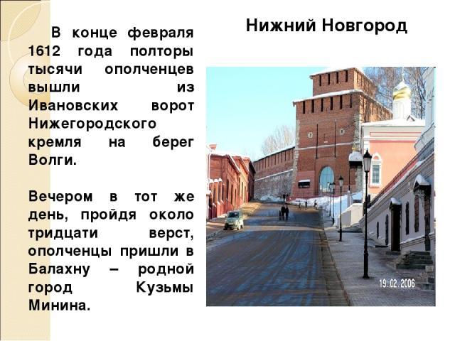 В конце февраля 1612 года полторы тысячи ополченцев вышли из Ивановских ворот Нижегородского кремля на берег Волги. Вечером в тот же день, пройдя около тридцати верст, ополченцы пришли в Балахну – родной город Кузьмы Минина. Нижний Новгород