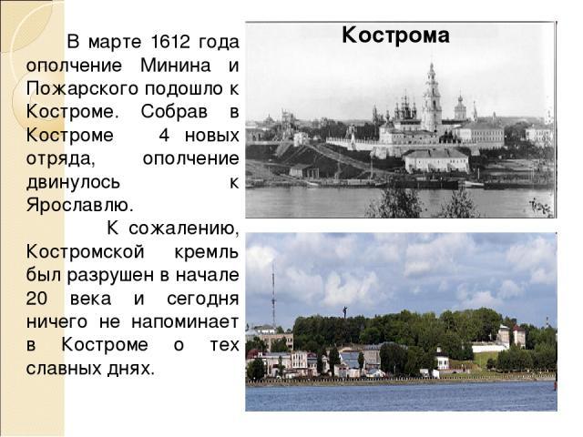 В марте 1612 года ополчение Минина и Пожарского подошло к Костроме. Собрав в Костроме 4 новых отряда, ополчение двинулось к Ярославлю. К сожалению, Костромской кремль был разрушен в начале 20 века и сегодня ничего не напоминает в Костроме о тех слав…