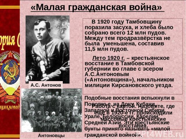 «Малая гражданская война» В 1920 году Тамбовщину поразила засуха, и хлеба было собрано всего 12млн пудов. Между тем продразвёрстка не была уменьшена, составив 11,5млн пудов. Лето 1920 г. – крестьянское восстание в Тамбовской губернии во главе с эс…