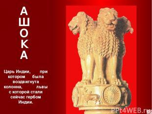 А Ш О К А Царь Индии, при котором была воздвигнута колонна, львы с которой стали