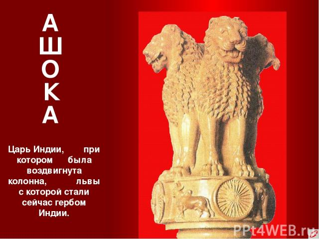 А Ш О К А Царь Индии, при котором была воздвигнута колонна, львы с которой стали сейчас гербом Индии.