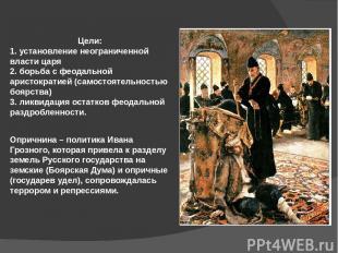 Цели: 1. установление неограниченной власти царя 2. борьба с феодальной аристокр