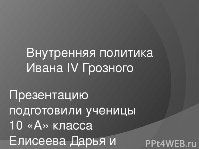 Внутренняя политика Ивана IV Грозного Презентацию подготовили ученицы 10 «А» класса Елисеева Дарья и Жаркова Ольга