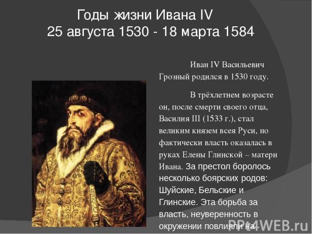 Годы жизни Ивана IV  25 августа1530 -18 марта1584 Иван IV Васильевич Грозный родился в 1530 году. В трёхлетнем возрасте он, после смерти своего отца, Василия III (1533 г.), стал великим князем всея Руси, но фактически власть оказалась в руках Ел…