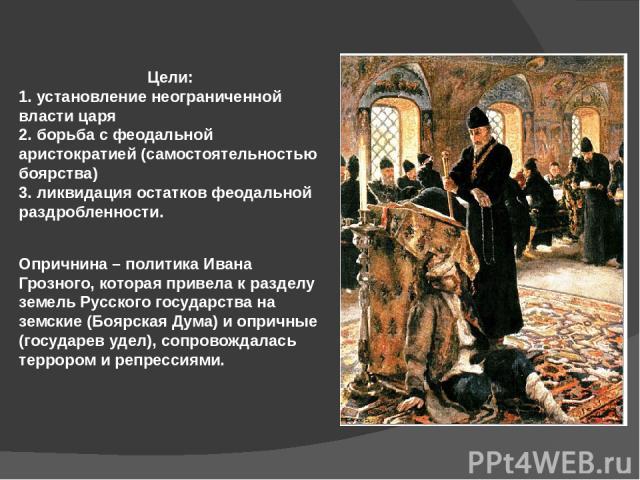Цели: 1. установление неограниченной власти царя 2. борьба с феодальной аристократией (самостоятельностью боярства) 3. ликвидация остатков феодальной раздробленности. Опричнина – политика Ивана Грозного, которая привела к разделу земель Русского гос…