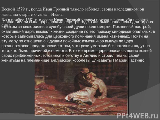 Весной 1579 г., когда Иван Грозный тяжело заболел, своим наследником он назначил старшего сына – Ивана. Но в ноябре 1581 г. в ссоре Иван Грозный ударом посоха в висок убил своего сына. После гибели сына царь прожил еще три года. Они были наполнены …