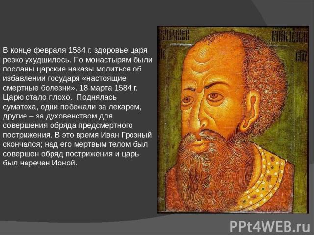 В конце февраля 1584 г. здоровье царя резко ухудшилось. По монастырям были посланы царские наказы молиться об избавлении государя «настоящие смертные болезни». 18 марта 1584 г. Царю стало плохо. Поднялась суматоха, одни побежали за лекарем, другие –…