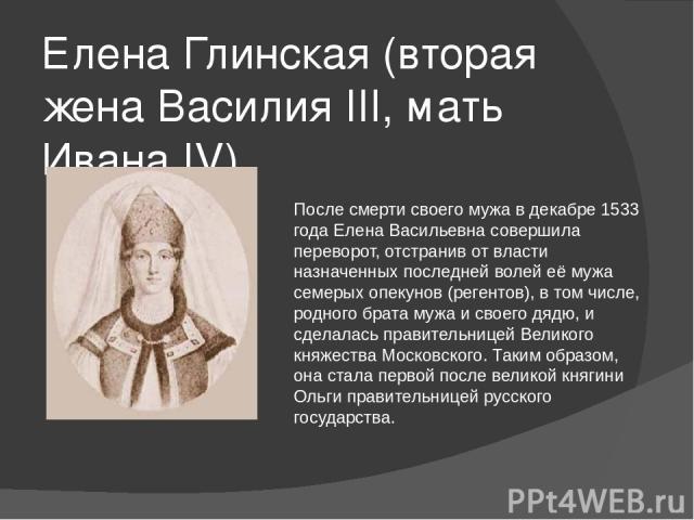Елена Глинская (вторая жена Василия III, мать Ивана IV) После смерти своего мужа в декабре1533 годаЕлена Васильевна совершила переворот, отстранив от власти назначенных последней волей её мужа семерых опекунов (регентов), в том числе, родного брат…