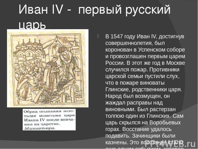 Иван IV - первый русский царь В 1547 году Иван IV, достигнув совершеннолетия, был коронован в Успенском соборе и провозглашен первым царем России. В этот же год в Москве случился пожар. Противники царской семьи пустили слух, что в пожаре виноваты Гл…