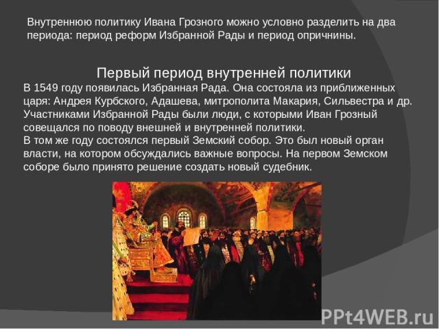 Внутреннюю политику Ивана Грозного можно условно разделить на два периода: период реформ Избранной Рады и период опричнины. Первый период внутренней политики В 1549 году появилась Избранная Рада. Она состояла из приближенных царя: Андрея Курбского, …