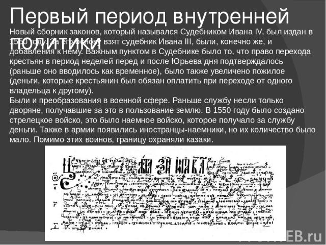 Первый период внутренней политики Новый сборник законов, который назывался Судебником Ивана IV, был издан в 1550 году. За его основу взят судебник Ивана III, были, конечно же, и добавления к нему. Важным пунктом в Судебнике было то, что право перехо…