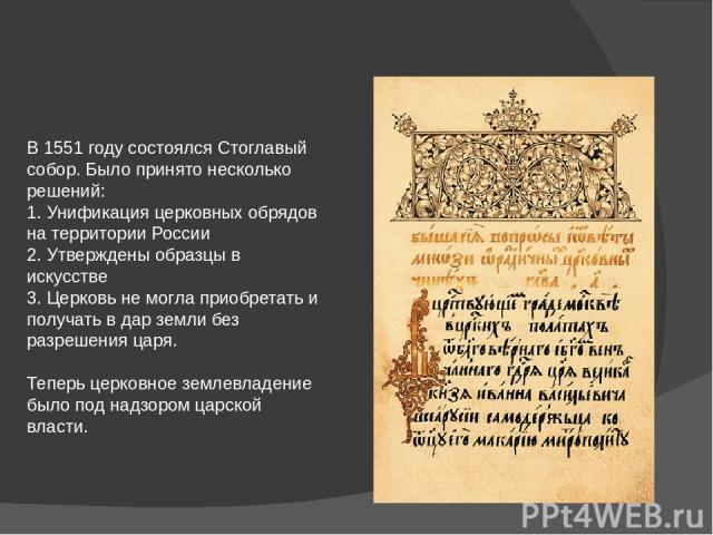 В 1551 году состоялся Стоглавый собор. Было принято несколько решений: 1. Унификация церковных обрядов на территории России 2. Утверждены образцы в искусстве 3. Церковь не могла приобретать и получать в дар земли без разрешения царя. Теперь церковно…