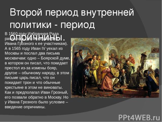 Второй период внутренней политики - период опричнины. В 1560 году Избранная Рада распалась (из-за недоверия Ивана Грозного к ее участникам). А в 1565 году Иван IV уехал из Москвы и послал два письма москвичам: одно – Боярской думе, в котором он писа…