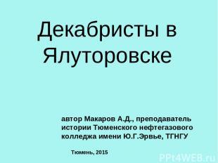 Декабристы в Ялуторовске автор Макаров А.Д., преподаватель истории Тюменского не