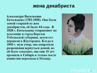 жена декабриста Александра Васильевна Ентальцева (1783-1858). Она была самой ста