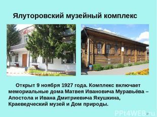 Ялуторовский музейный комплекс Открыт 9 ноября 1927 года. Комплекс включает мемо