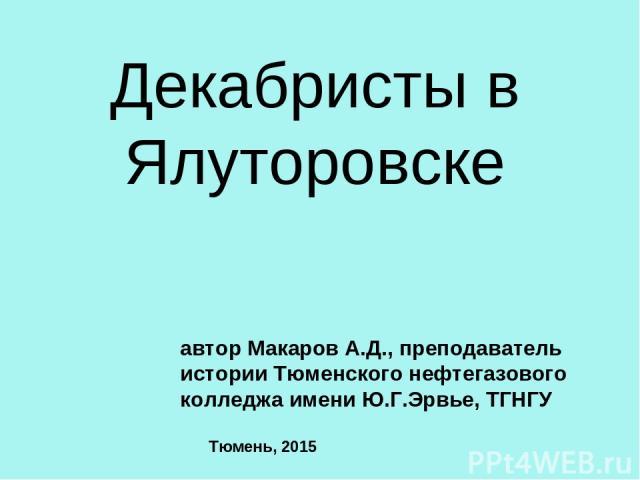 Декабристы в Ялуторовске автор Макаров А.Д., преподаватель истории Тюменского нефтегазового колледжа имени Ю.Г.Эрвье, ТГНГУ Тюмень, 2015
